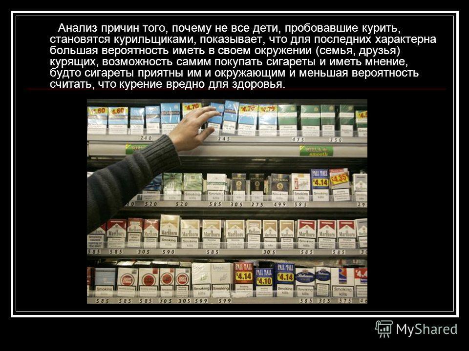 Анализ причин того, почему не все дети, пробовавшие курить, становятся курильщиками, показывает, что для последних характерна большая вероятность иметь в своем окружении (семья, друзья) курящих, возможность самим покупать сигареты и иметь мнение, буд