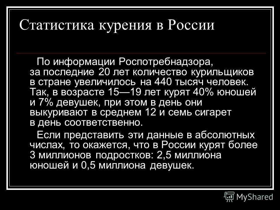Статистика курения в России По информации Роспотребнадзора, за последние 20 лет количество курильщиков в стране увеличилось на 440 тысяч человек. Так, в возрасте 1519 лет курят 40% юношей и 7% девушек, при этом в день они выкуривают в среднем 12 и се