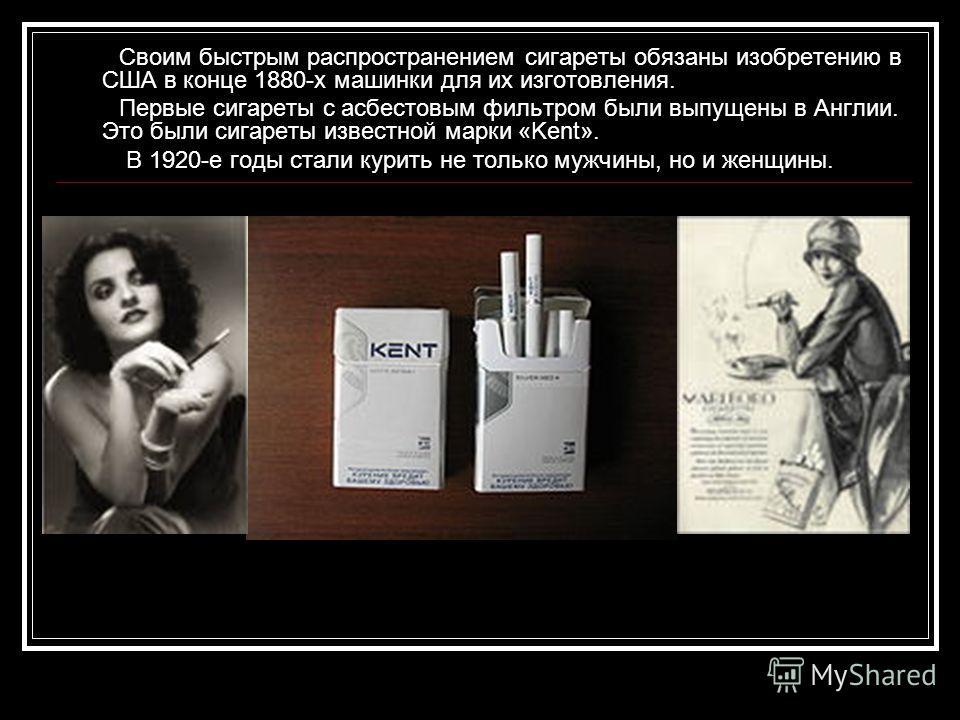 Своим быстрым распространением сигареты обязаны изобретению в США в конце 1880-х машинки для их изготовления. Первые сигареты с асбестовым фильтром были выпущены в Англии. Это были сигареты известной марки «Kent». В 1920-е годы стали курить не только