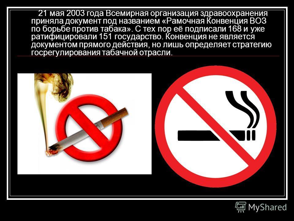 21 мая 2003 года Всемирная организация здравоохранения приняла документ под названием «Рамочная Конвенция ВОЗ по борьбе против табака». С тех пор её подписали 168 и уже ратифицировали 151 государство. Конвенция не является документом прямого действия