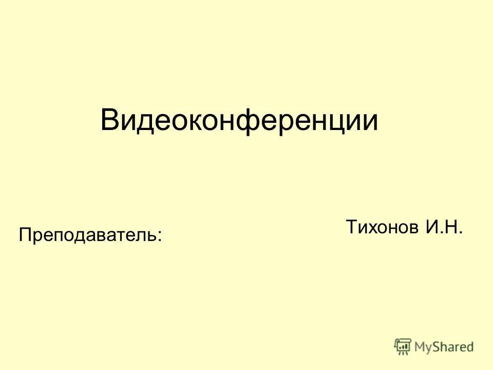 Видеоконференции Преподаватель: Тихонов И.Н.