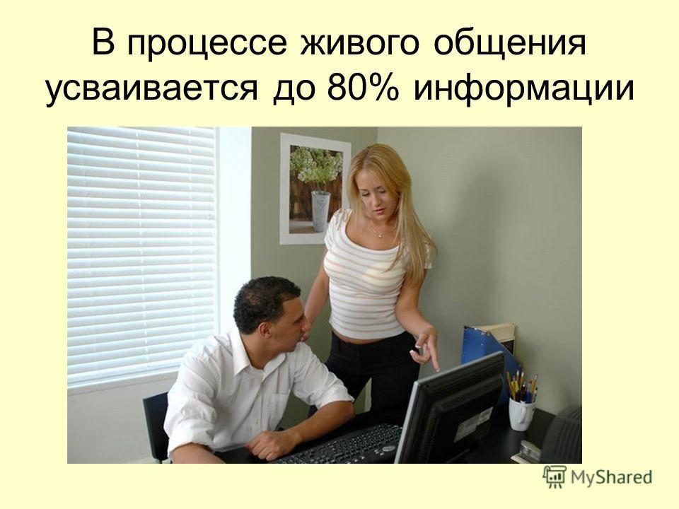 В процессе живого общения усваивается до 80% информации