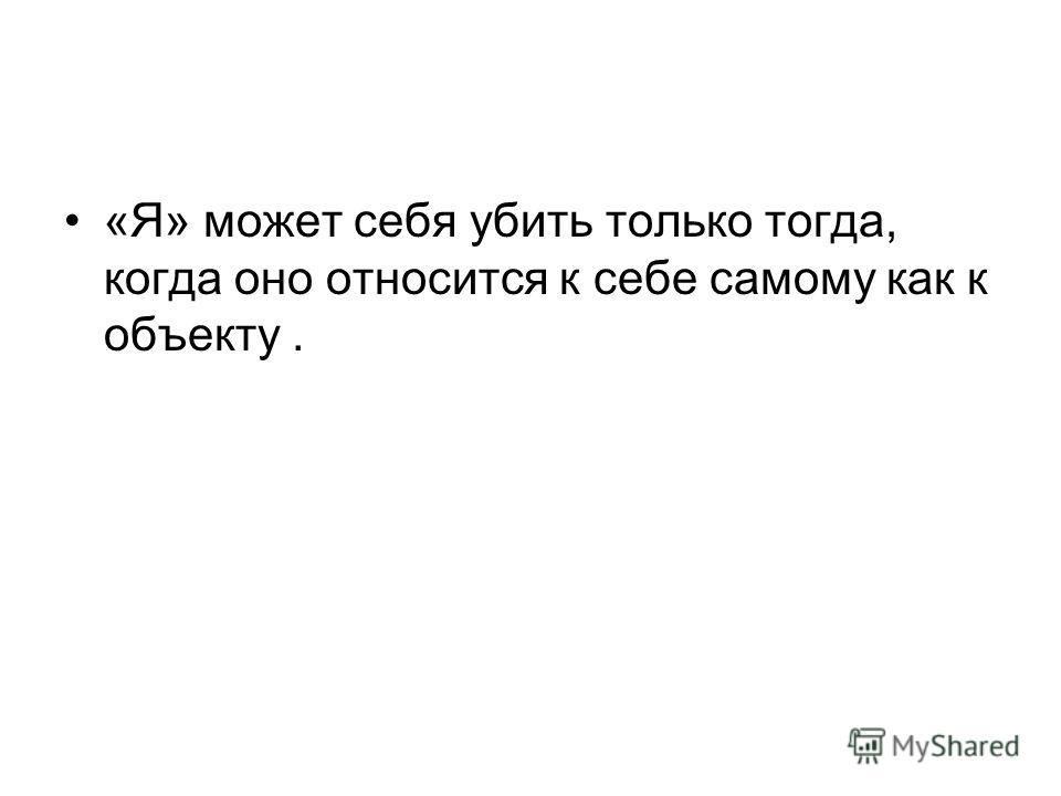«Я» может себя убить только тогда, когда оно относится к себе самому как к объекту.