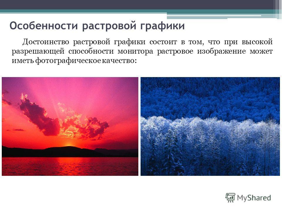 Особенности растровой графики Достоинство растровой графики состоит в том, что при высокой разрешающей способности монитора растровое изображение может иметь фотографическое качество: