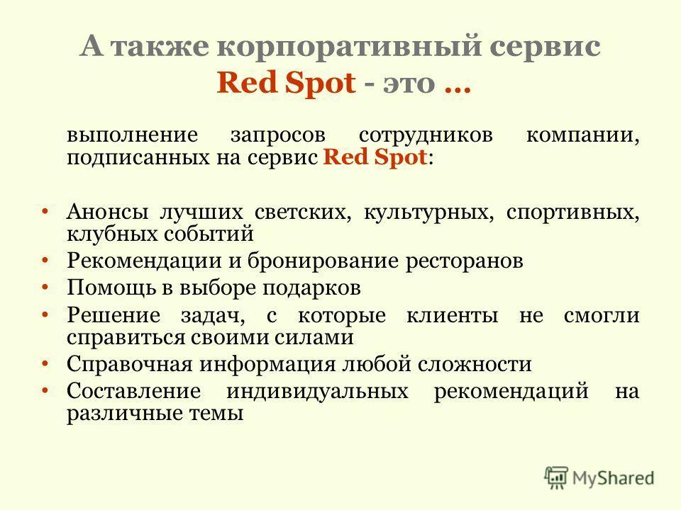А также корпоративный сервис Red Spot - это … выполнение запросов сотрудников компании, подписанных на сервис Red Spot: Анонсы лучших светских, культурных, спортивных, клубных событий Рекомендации и бронирование ресторанов Помощь в выборе подарков Ре
