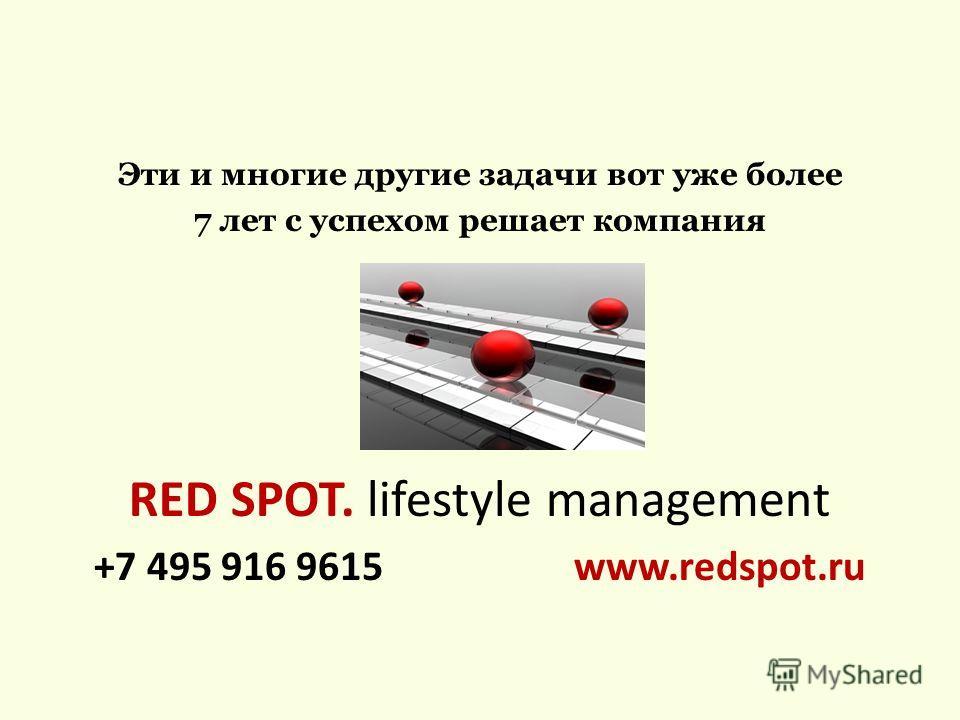 Эти и многие другие задачи вот уже более 7 лет с успехом решает компания RED SPOT. lifestyle management +7 495 916 9615 www.redspot.ru