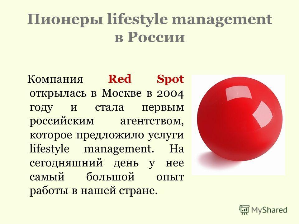Пионеры lifestyle management в России Компания Red Spot открылась в Москве в 2004 году и стала первым российским агентством, которое предложило услуги lifestyle management. На сегодняшний день у нее самый большой опыт работы в нашей стране.