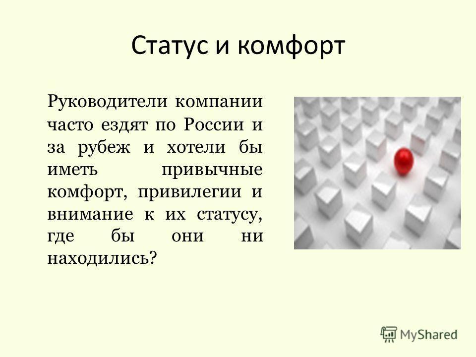 Руководители компании часто ездят по России и за рубеж и хотели бы иметь привычные комфорт, привилегии и внимание к их статусу, где бы они ни находились? Статус и комфорт