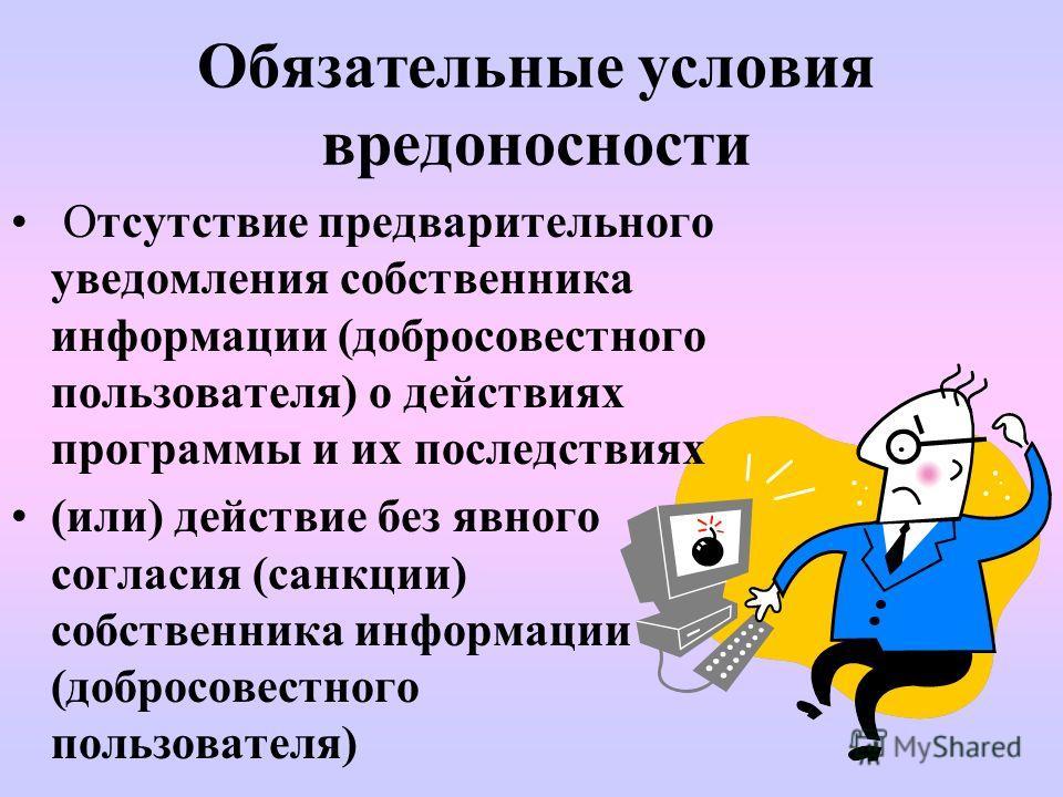 Обязательные условия вредоносности Отсутствие предварительного уведомления собственника информации (добросовестного пользователя) о действиях программы и их последствиях (или) действие без явного согласия (санкции) собственника информации (добросовес