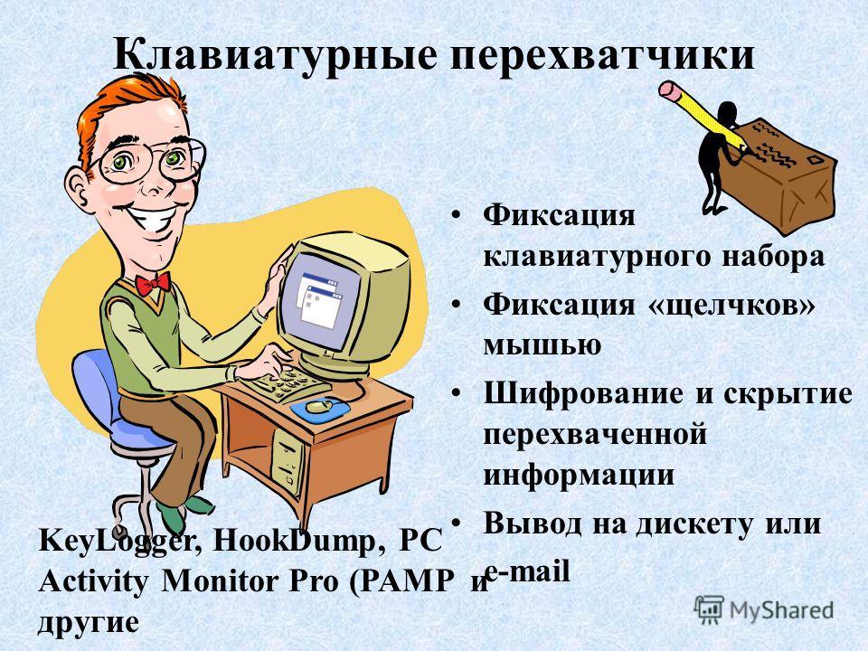Клавиатурные перехватчики Фиксация клавиатурного набора Фиксация «щелчков» мышью Шифрование и скрытие перехваченной информации Вывод на дискету или e-mail KeyLogger, HookDump, PC Activity Monitor Pro (PAMP и другие