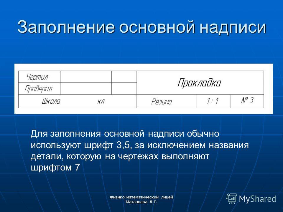 Заполнение основной надписи Для заполнения основной надписи обычно используют шрифт 3,5, за исключением названия детали, которую на чертежах выполняют шрифтом 7