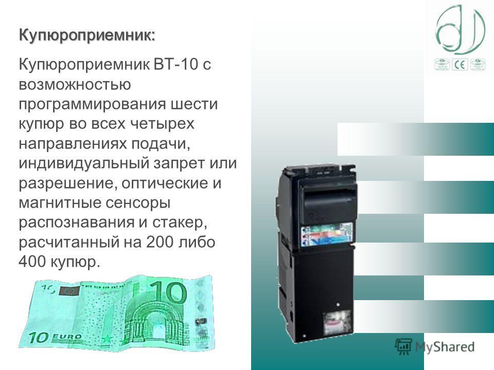 Купюроприемник: Купюроприемник BT-10 с возможностью программирования шести купюр во всех четырех направлениях подачи, индивидуальный запрет или разрешение, оптические и магнитные сенсоры распознавания и стакер, расчитанный на 200 либо 400 купюр.