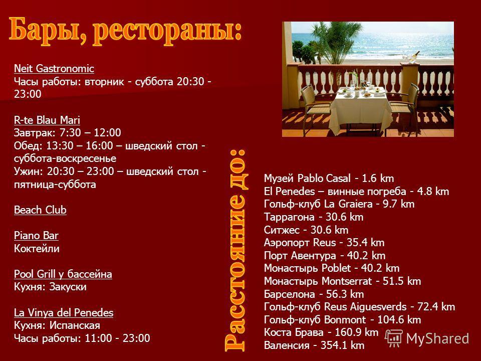 Neit Gastronomic Часы работы: вторник - суббота 20:30 - 23:00 R-te Blau Mari Завтрак: 7:30 – 12:00 Обед: 13:30 – 16:00 – шведский стол - суббота-воскресенье Ужин: 20:30 – 23:00 – шведский стол - пятница-суббота Beach Club Piano Bar Коктейли Pool Gril
