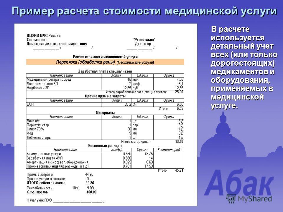 Пример расчета стоимости медицинской услуги В расчете используется детальный учет всех (или только дорогостоящих) медикаментов и оборудования, применяемых в медицинской услуге. В расчете используется детальный учет всех (или только дорогостоящих) мед