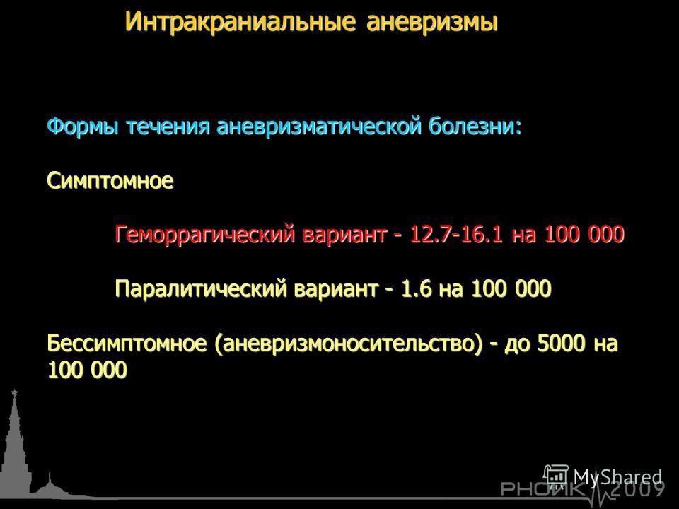 Интракраниальные аневризмы Формы течения аневризматической болезни: Симптомное Геморрагический вариант - 12.7-16.1 на 100 000 Паралитический вариант - 1.6 на 100 000 Бессимптомное (аневризмоносительство) - до 5000 на 100 000