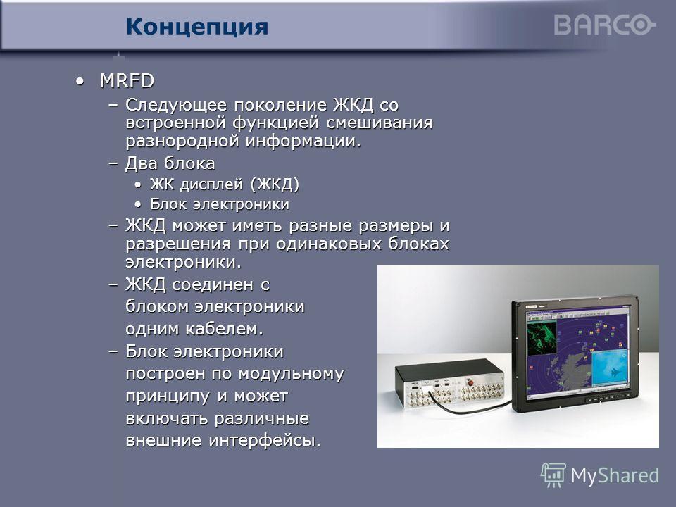 Концепция MRFDMRFD –Следующее поколение ЖКД со встроенной функцией смешивания разнородной информации. –Два блока ЖК дисплей (ЖКД)ЖК дисплей (ЖКД) Блок электроникиБлок электроники –ЖКД может иметь разные размеры и разрешения при одинаковых блоках элек
