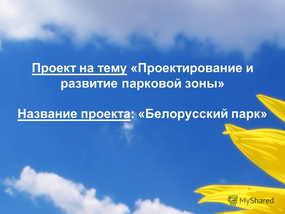 Проект на тему «Проектирование и развитие парковой зоны» Название проекта: «Белорусский парк»