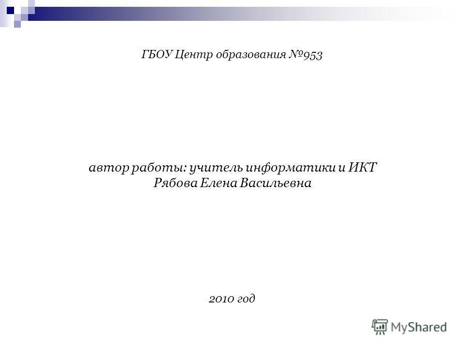 ГБОУ Центр образования 953 автор работы: учитель информатики и ИКТ Рябова Елена Васильевна 2010 год