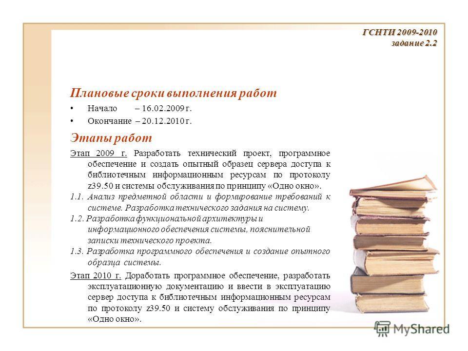 Плановые сроки выполнения работ Начало – 16.02.2009 г. Окончание – 20.12.2010 г. Этапы работ Этап 2009 г. Разработать технический проект, программное обеспечение и создать опытный образец сервера доступа к библиотечным информационным ресурсам по прот