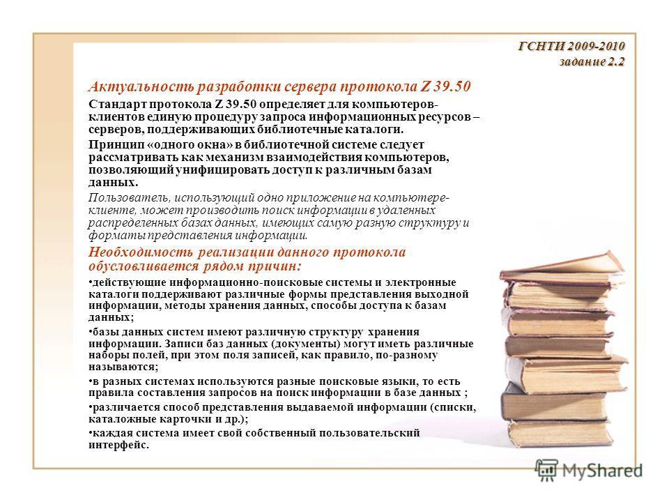 Актуальность разработки сервера протокола Z 39.50 Стандарт протокола Z 39.50 определяет для компьютеров- клиентов единую процедуру запроса информационных ресурсов – серверов, поддерживающих библиотечные каталоги. Принцип «одного окна» в библиотечной