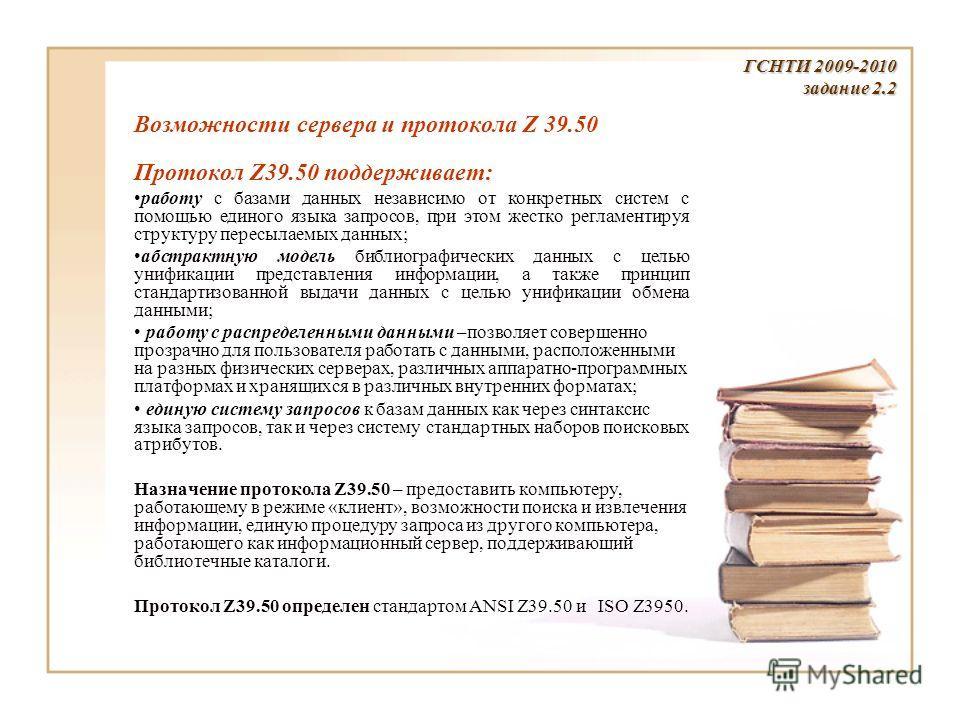 ГСНТИ 2009-2010 задание 2.2 Возможности сервера и протокола Z 39.50 Протокол Z39.50 поддерживает: работу с базами данных независимо от конкретных систем с помощью единого языка запросов, при этом жестко регламентируя структуру пересылаемых данных; аб