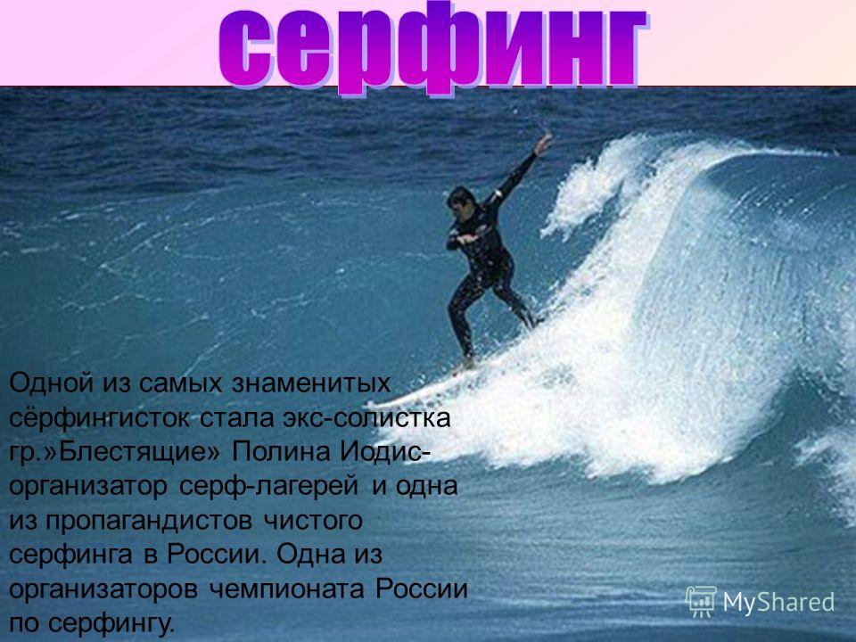 Одной из самых знаменитых сёрфингисток стала экс-солистка гр.»Блестящие» Полина Иодис- организатор серф-лагерей и одна из пропагандистов чистого серфинга в России. Одна из организаторов чемпионата России по серфингу.