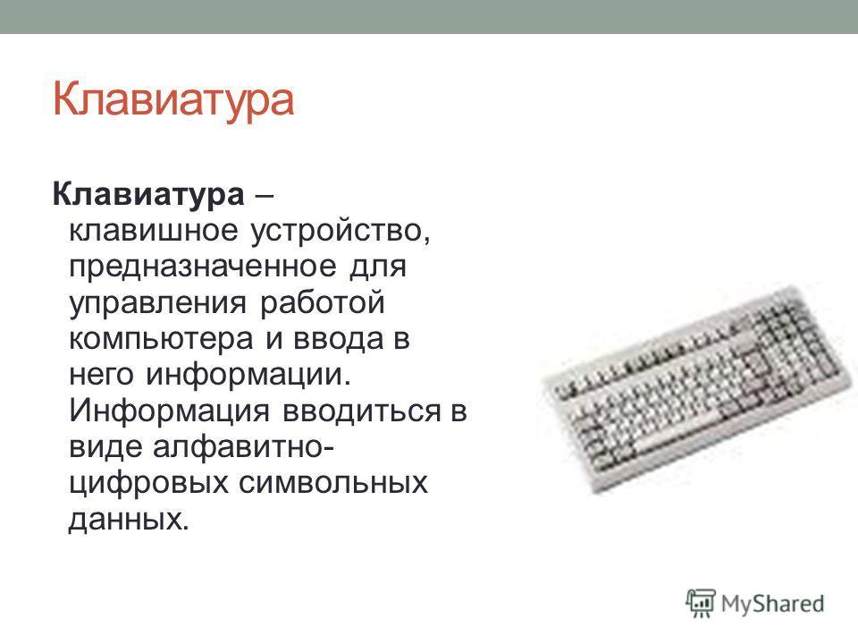 Клавиатура Клавиатура – клавишное устройство, предназначенное для управления работой компьютера и ввода в него информации. Информация вводиться в виде алфавитно- цифровых символьных данных.