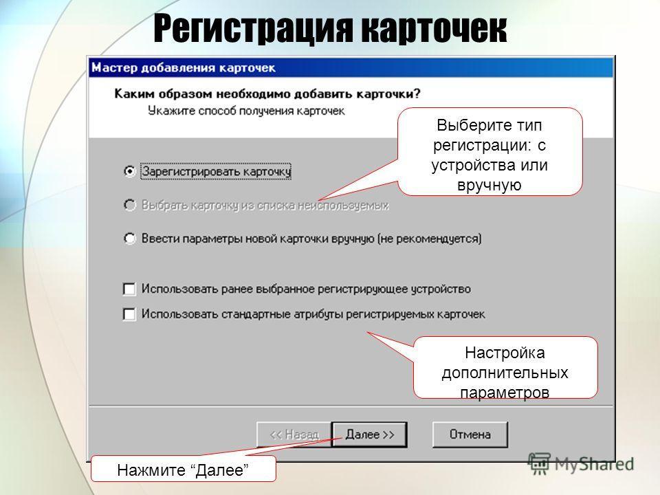 Регистрация карточек Выберите тип регистрации: с устройства или вручную Настройка дополнительных параметров Нажмите Далее
