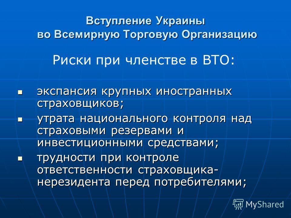 Вступление Украины во Всемирную Торговую Организацию Риски при членстве в ВТО: экспансия крупных иностранных страховщиков; экспансия крупных иностранных страховщиков; утрата национального контроля над страховыми резервами и инвестиционными средствами