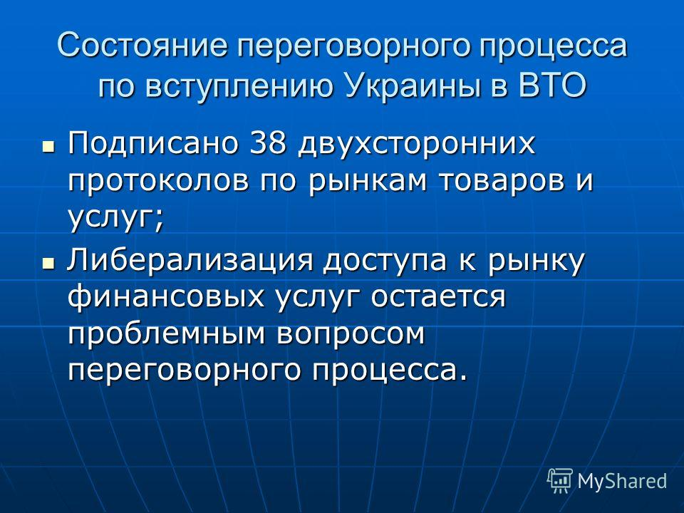 Состояние переговорного процесса по вступлению Украины в ВТО Подписано 38 двухсторонних протоколов по рынкам товаров и услуг; Подписано 38 двухсторонних протоколов по рынкам товаров и услуг; Либерализация доступа к рынку финансовых услуг остается про