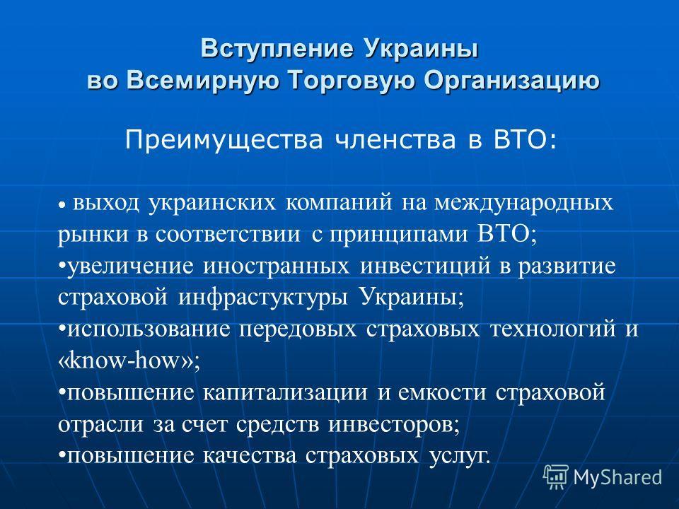 Вступление Украины во Всемирную Торговую Организацию Преимущества членства в ВТО: выход украинских компаний на международных рынки в соответствии с принципами ВТО; увеличение иностранных инвестиций в развитие страховой инфрастуктуры Украины; использо