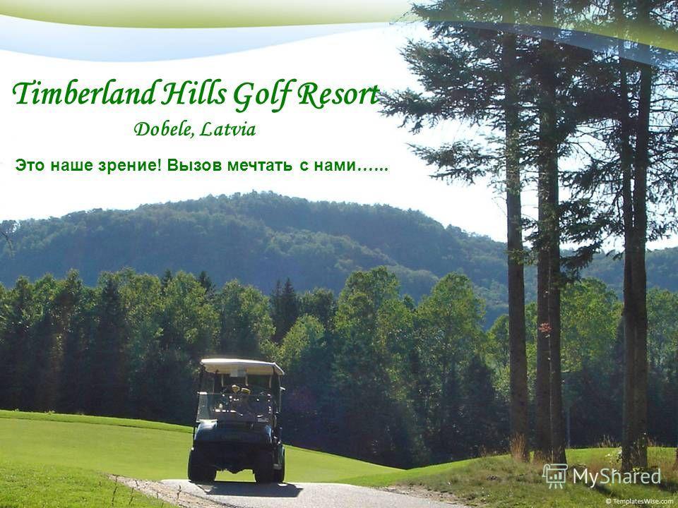 Timberland Hills Golf Resort Dobele, Latvia Это наше зрение! Вызов мечтать с нами......