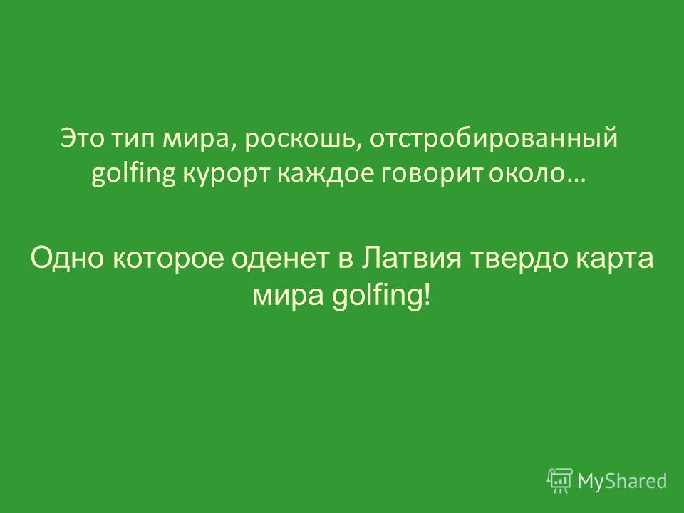 Это тип мира, роскошь, отстробированный golfing курорт каждое говорит около… Одно которое оденет в Латвия твердо карта мира golfing!