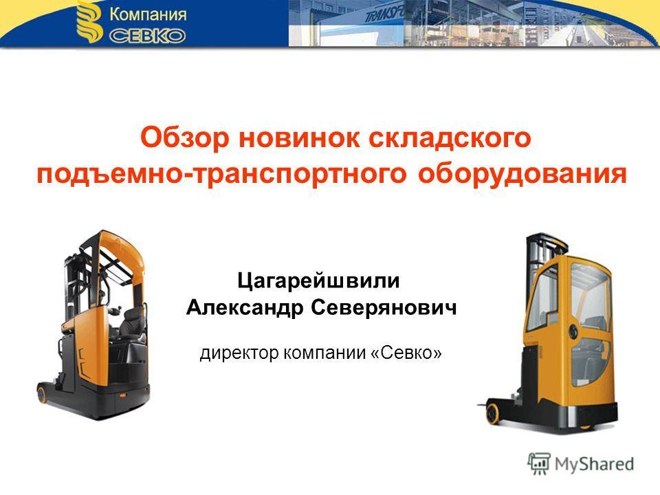 Обзор новинок складского подъемно-транспортного оборудования Цагарейшвили Александр Северянович директор компании «Севко»