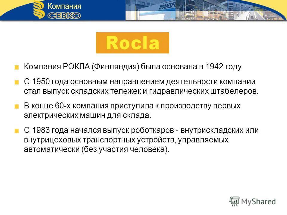 Компания РОКЛА (Финляндия) была основана в 1942 году. С 1950 года основным направлением деятельности компании стал выпуск складских тележек и гидравлических штабелеров. В конце 60-х компания приступила к производству первых электрических машин для ск