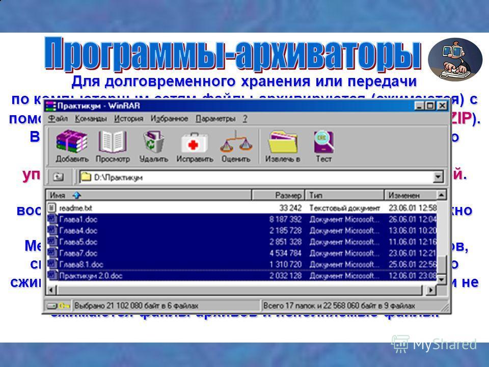 Для долговременного хранения или передачи по компьютерным сетям файлы архивируются (сжимаются) с помощью ФМ и программ – архиваторов ( WinRAR, ZIP, 7-ZIP ). Все используемые методы упаковки информации можно разделить на два класса: упаковка без потер