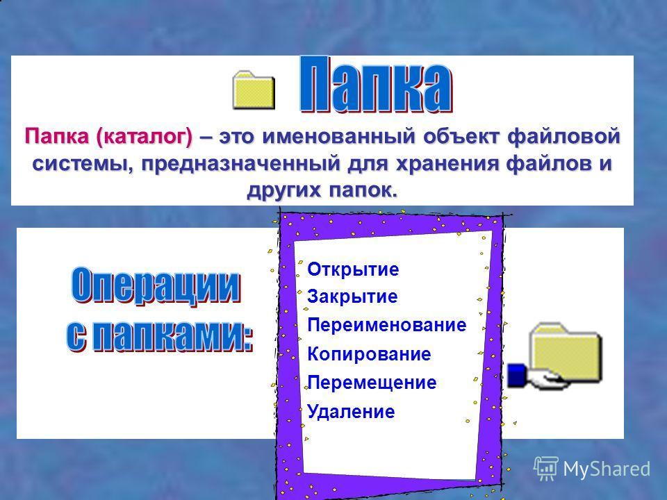 Папка (каталог) – это именованный объект файловой системы, предназначенный для хранения файлов и других папок. Открытие Закрытие Переименование Копирование Перемещение Удаление