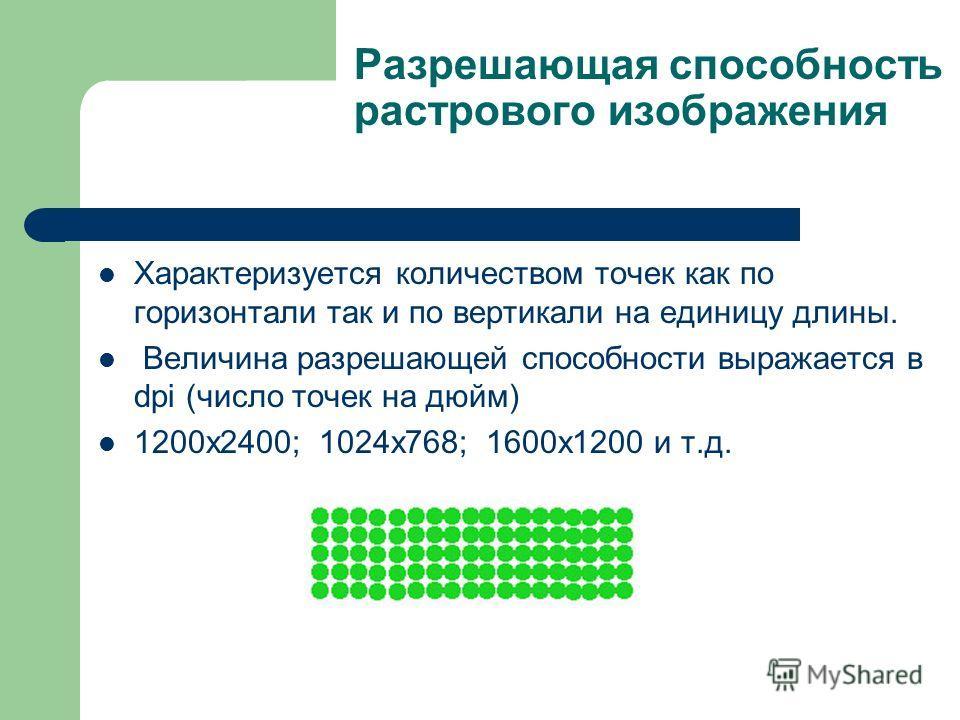 Разрешающая способность растрового изображения Характеризуется количеством точек как по горизонтали так и по вертикали на единицу длины. Величина разрешающей способности выражается в dpi (число точек на дюйм) 1200х2400; 1024х768; 1600х1200 и т.д.