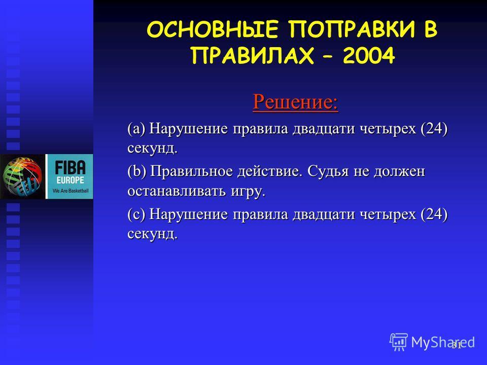 31 Решение: (a) Нарушение правила двадцати четырех (24) секунд. (b) Правильное действие. Судья не должен останавливать игру. (c) Нарушение правила двадцати четырех (24) секунд. ОСНОВНЫЕ ПОПРАВКИ В ПРАВИЛАХ – 2004