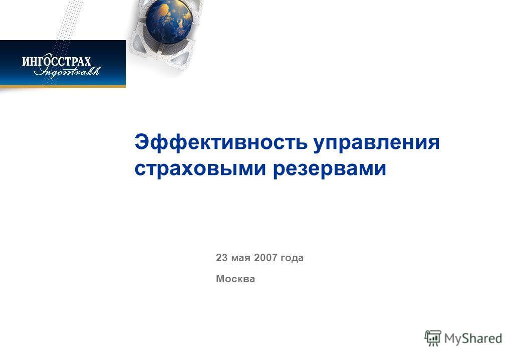 Эффективность управления страховыми резервами 23 мая 2007 года Москва