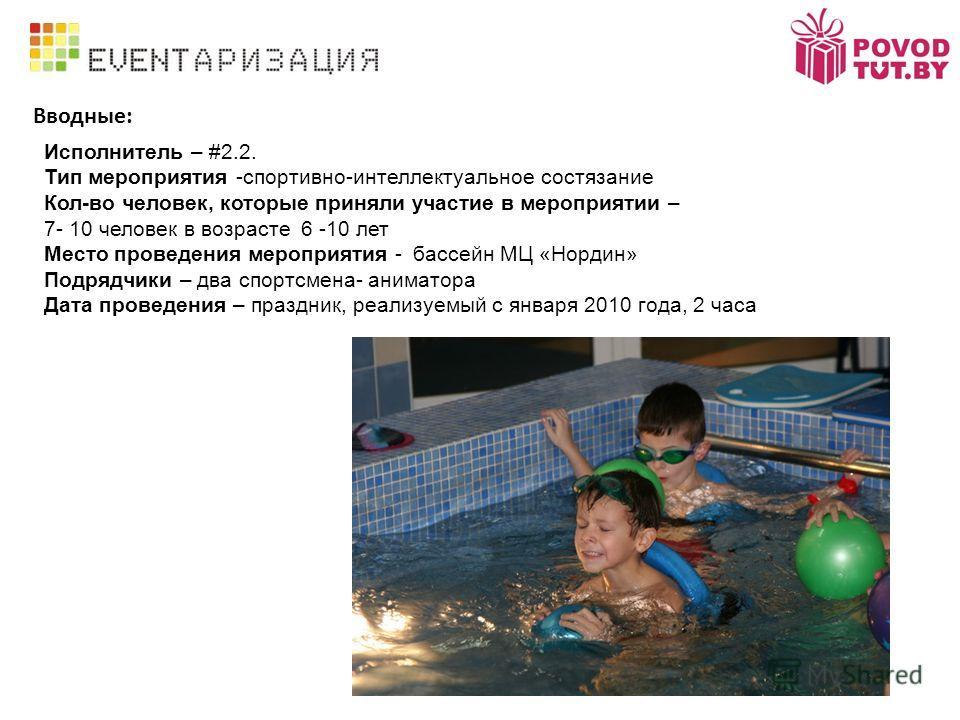 Вводные: Исполнитель – #2.2. Тип мероприятия -спортивно-интеллектуальное состязание Кол-во человек, которые приняли участие в мероприятии – 7- 10 человек в возрасте 6 -10 лет Место проведения мероприятия - бассейн МЦ «Нордин» Подрядчики – два спортсм