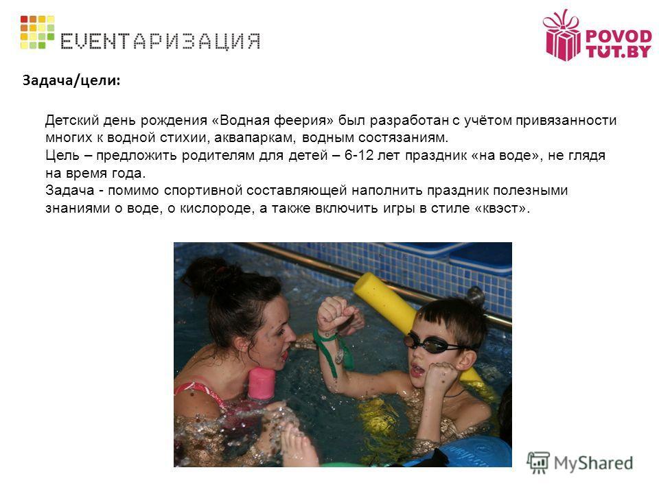 Задача/цели: Детский день рождения «Водная феерия» был разработан с учётом привязанности многих к водной стихии, аквапаркам, водным состязаниям. Цель – предложить родителям для детей – 6-12 лет праздник «на воде», не глядя на время года. Задача - пом