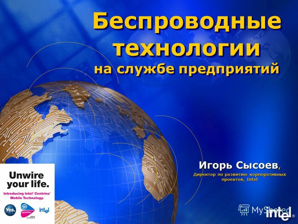 Беспроводные технологии на службе предприятий Игорь Сысоев, Директор по развитию корпоративных проектов, Intel
