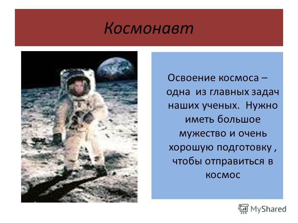 Космонавт Освоение космоса – одна из главных задач наших ученых. Нужно иметь большое мужество и очень хорошую подготовку, чтобы отправиться в космос