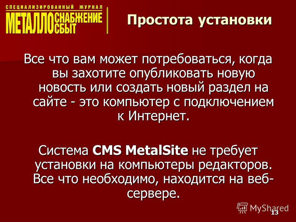 13 Простота установки Все что вам может потребоваться, когда вы захотите опубликовать новую новость или создать новый раздел на сайте - это компьютер с подключением к Интернет. Система CMS MetalSite не требует установки на компьютеры редакторов. Все