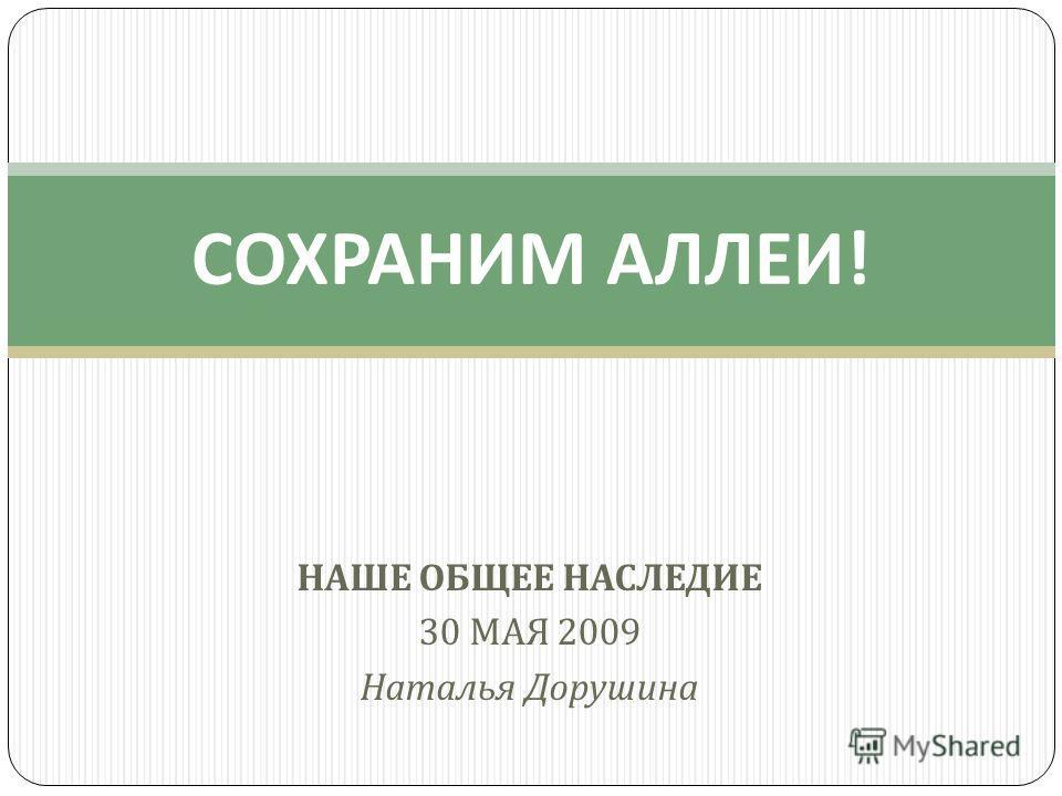 НАШЕ ОБЩЕЕ НАСЛЕДИЕ 30 МАЯ 2009 Наталья Дорушина СОХРАНИМ АЛЛЕИ !