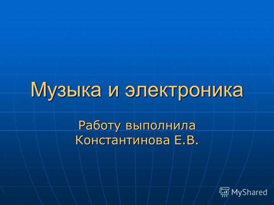 Музыка и электроника Работу выполнила Константинова Е.В.