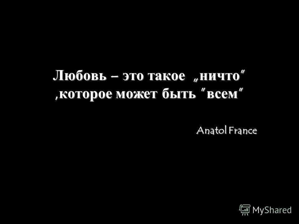 Любовь – это такое ничто,которое может быть всем Anatol France