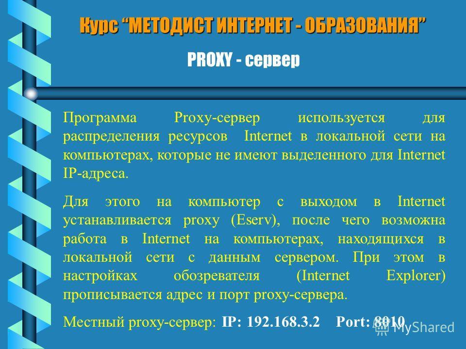 Курс МЕТОДИСТ ИНТЕРНЕТ - ОБРАЗОВАНИЯ PROXY - сервер Программа Proxy-сервер используется для распределения ресурсов Internet в локальной сети на компьютерах, которые не имеют выделенного для Internet IP-адреса. Для этого на компьютер с выходом в Inter