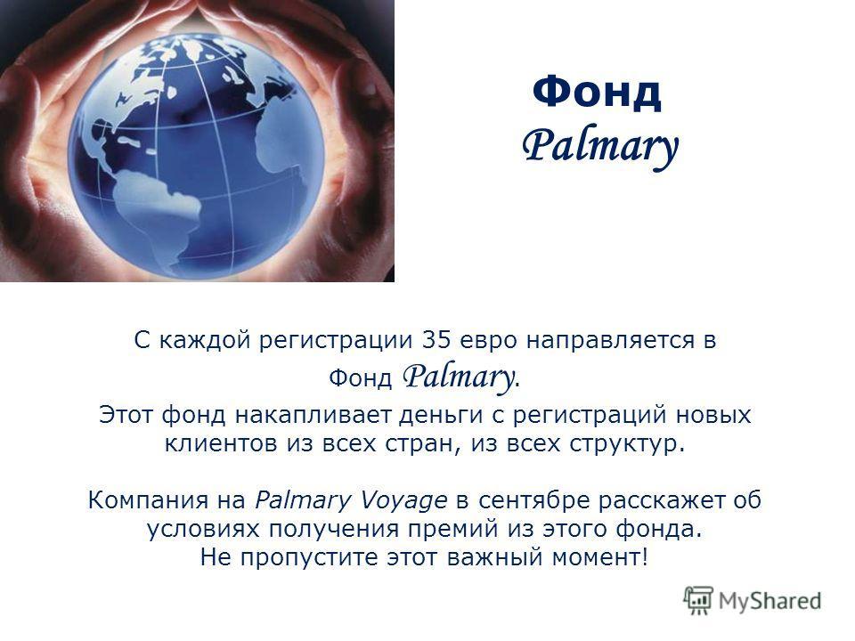 Фонд Palmary С каждой регистрации 35 евро направляется в Фонд Palmary. Этот фонд накапливает деньги с регистраций новых клиентов из всех стран, из всех структур. Компания на Palmary Voyage в сентябре расскажет об условиях получения премий из этого фо